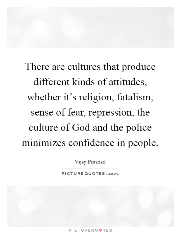 There are cultures that produce different kinds of attitudes, whether it's religion, fatalism, sense of fear, repression, the culture of God and the police minimizes confidence in people Picture Quote #1