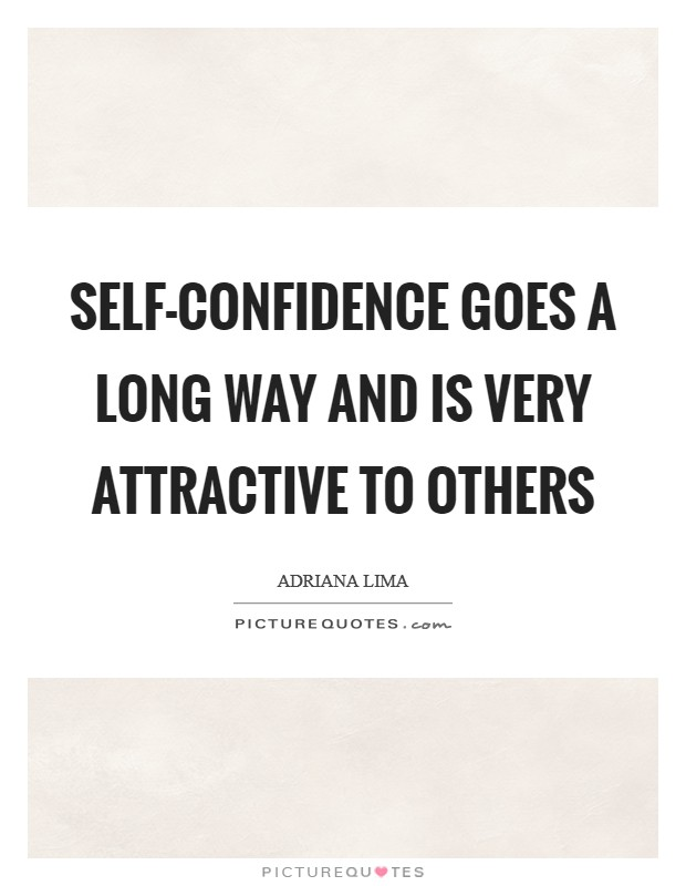 Self-confidence goes a long way and is very attractive to others Picture Quote #1