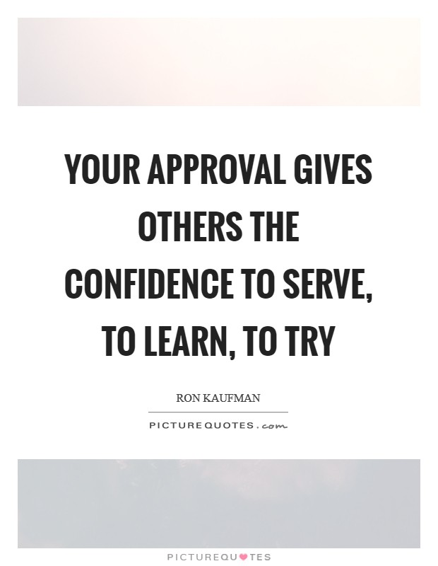 Your approval gives others the confidence to serve, to learn, to try Picture Quote #1