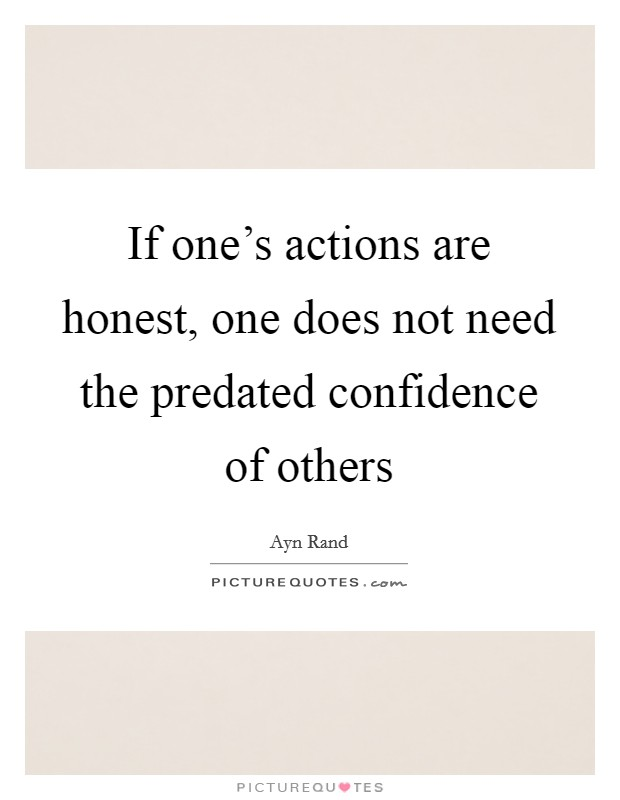 If one's actions are honest, one does not need the predated confidence of others Picture Quote #1
