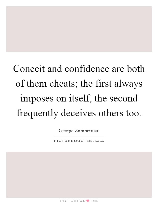 Conceit and confidence are both of them cheats; the first always imposes on itself, the second frequently deceives others too Picture Quote #1