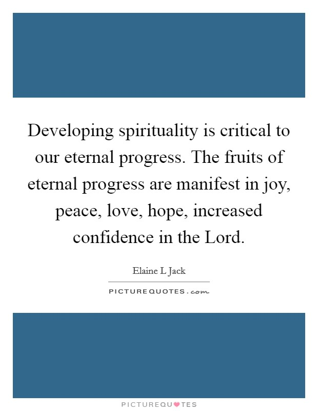 Developing spirituality is critical to our eternal progress. The fruits of eternal progress are manifest in joy, peace, love, hope, increased confidence in the Lord Picture Quote #1