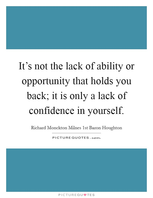 It's not the lack of ability or opportunity that holds you back; it is only a lack of confidence in yourself Picture Quote #1