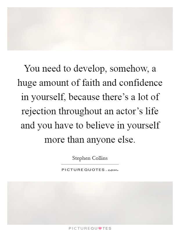 You need to develop, somehow, a huge amount of faith and confidence in yourself, because there's a lot of rejection throughout an actor's life and you have to believe in yourself more than anyone else. Picture Quote #1
