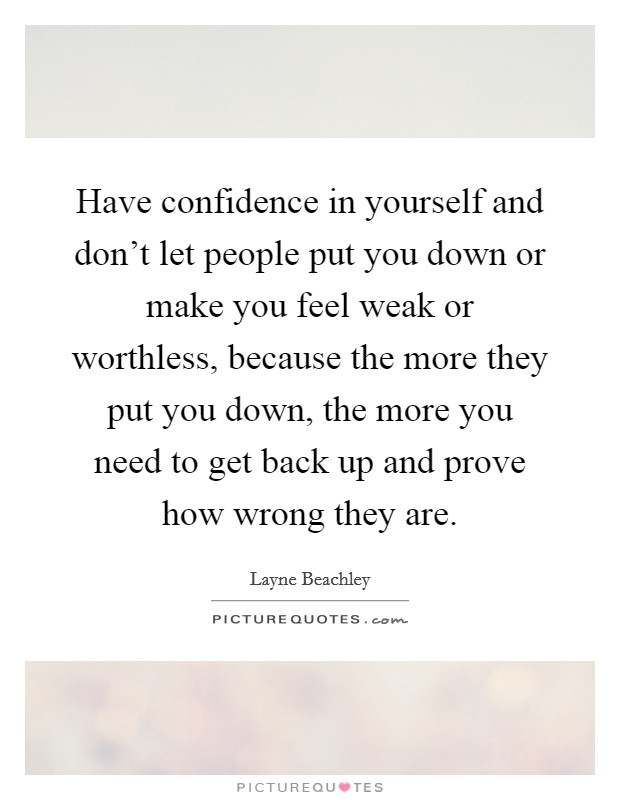 Have confidence in yourself and don't let people put you down or make you feel weak or worthless, because the more they put you down, the more you need to get back up and prove how wrong they are Picture Quote #1