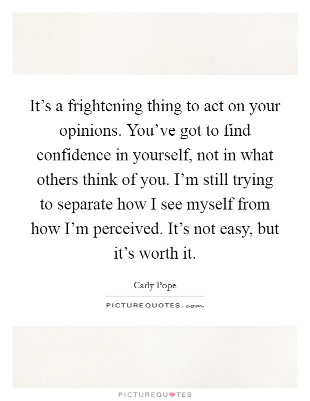 It's a frightening thing to act on your opinions. You've got to find confidence in yourself, not in what others think of you. I'm still trying to separate how I see myself from how I'm perceived. It's not easy, but it's worth it Picture Quote #1