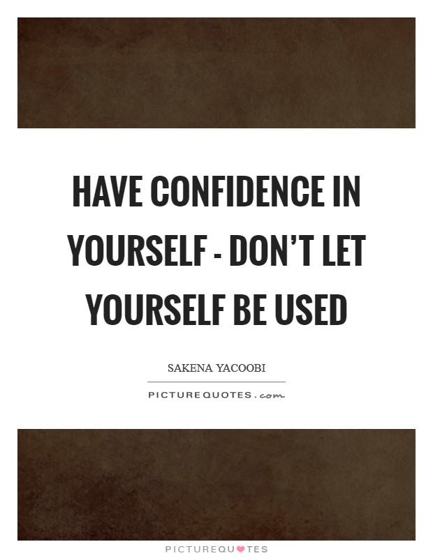 Have confidence in yourself - don't let yourself be used Picture Quote #1
