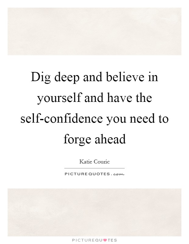Dig deep and believe in yourself and have the self-confidence you need to forge ahead Picture Quote #1
