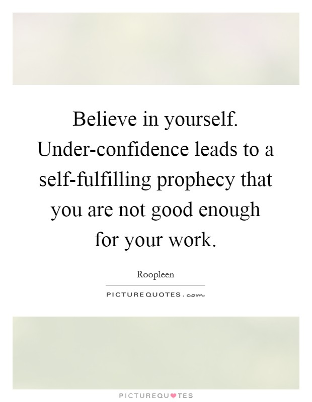 Believe in yourself. Under-confidence leads to a self-fulfilling prophecy that you are not good enough for your work Picture Quote #1