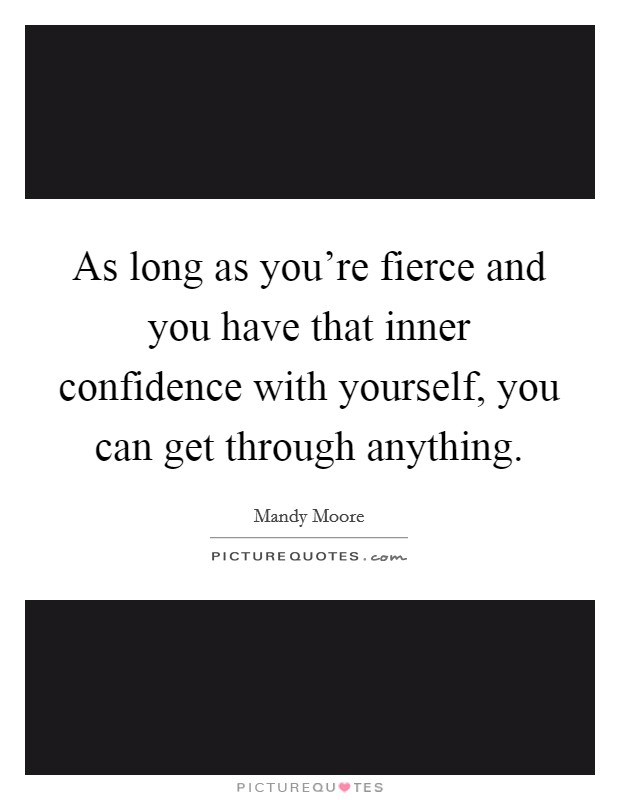 As long as you're fierce and you have that inner confidence with yourself, you can get through anything Picture Quote #1
