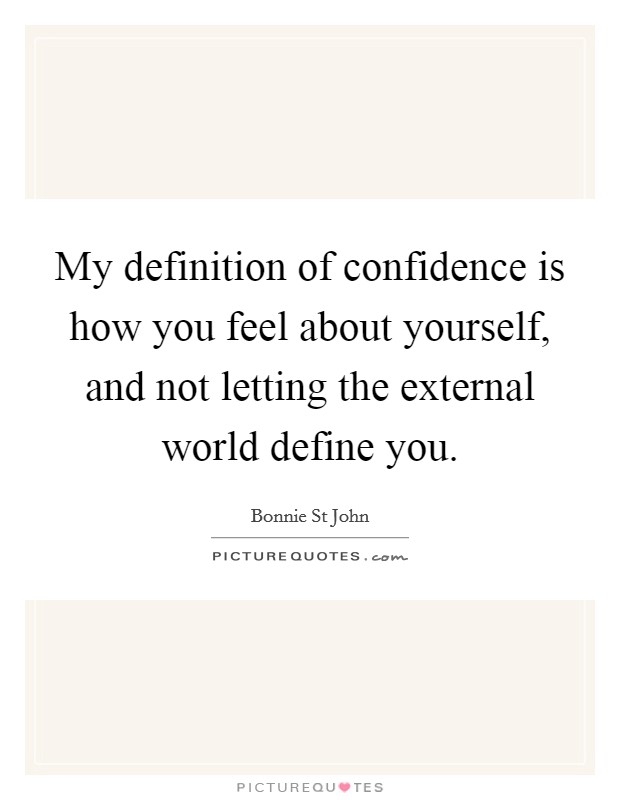 My definition of confidence is how you feel about yourself, and not letting the external world define you Picture Quote #1