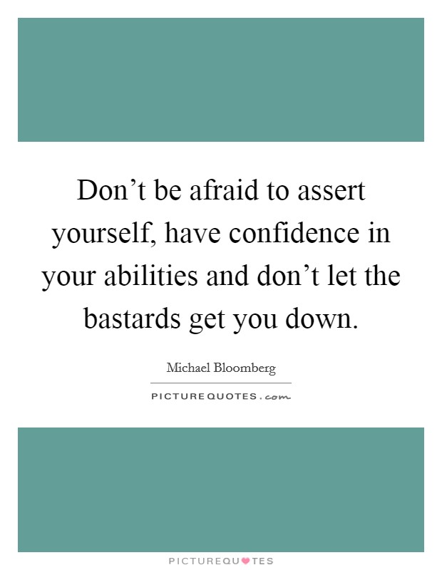 Don't be afraid to assert yourself, have confidence in your abilities and don't let the bastards get you down Picture Quote #1