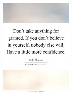 Don't take anything for granted. If you don't believe in ...