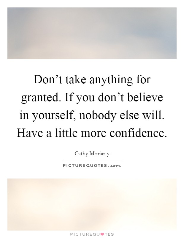 Don't take anything for granted. If you don't believe in yourself, nobody else will. Have a little more confidence Picture Quote #1