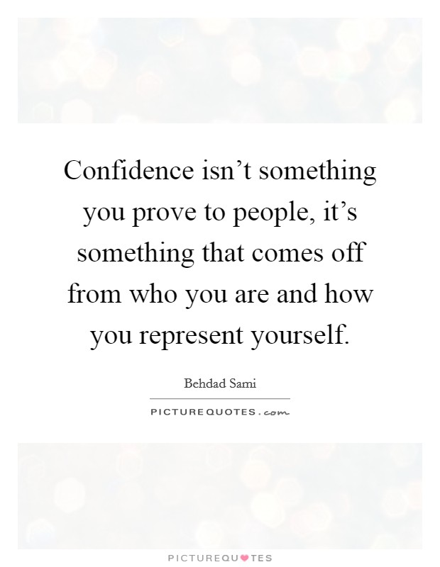 Confidence isn't something you prove to people, it's something that comes off from who you are and how you represent yourself Picture Quote #1