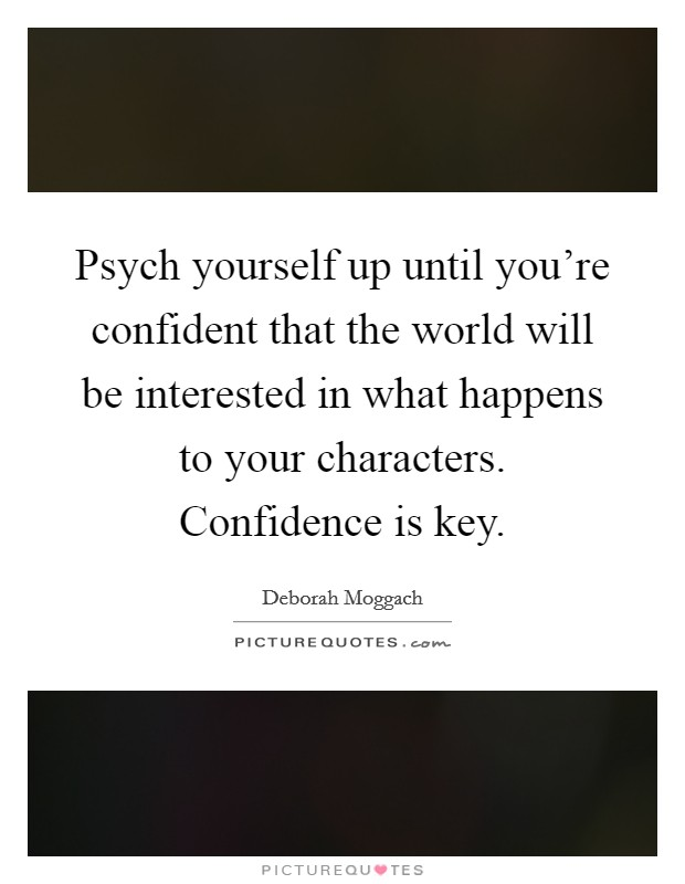 Psych yourself up until you're confident that the world will be interested in what happens to your characters. Confidence is key Picture Quote #1
