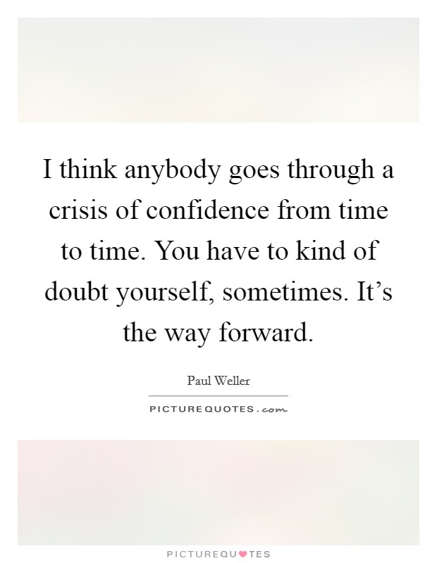 I think anybody goes through a crisis of confidence from time to time. You have to kind of doubt yourself, sometimes. It's the way forward Picture Quote #1