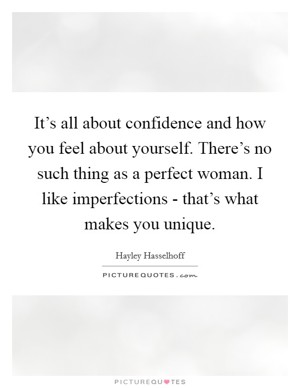 It's all about confidence and how you feel about yourself. There's no such thing as a perfect woman. I like imperfections - that's what makes you unique Picture Quote #1