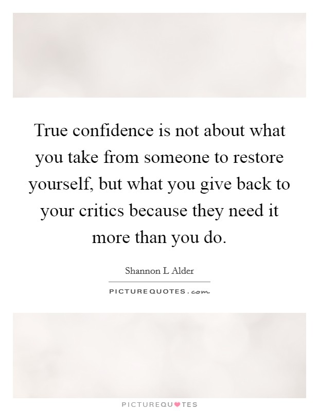 True confidence is not about what you take from someone to restore yourself, but what you give back to your critics because they need it more than you do Picture Quote #1