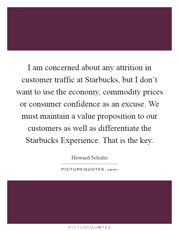 I am concerned about any attrition in customer traffic at Starbucks, but I don't want to use the economy, commodity prices or consumer confidence as an excuse. We must maintain a value proposition to our customers as well as differentiate the Starbucks Experience. That is the key Picture Quote #1