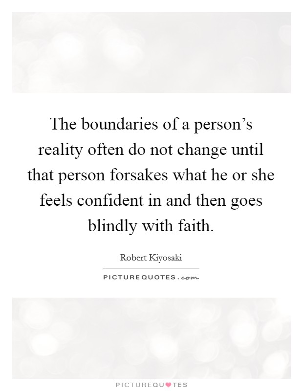 The boundaries of a person's reality often do not change until that person forsakes what he or she feels confident in and then goes blindly with faith Picture Quote #1