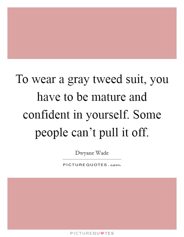 To wear a gray tweed suit, you have to be mature and confident in yourself. Some people can't pull it off Picture Quote #1