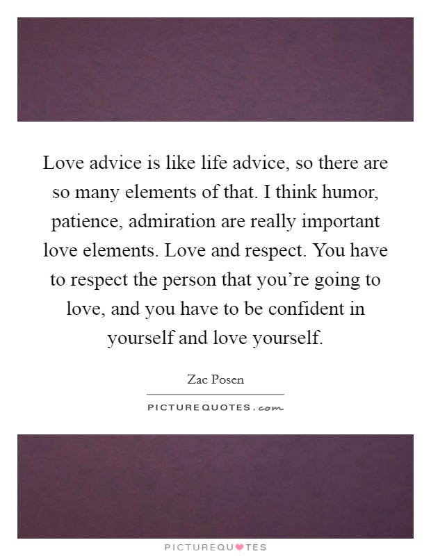Love advice is like life advice, so there are so many elements of that. I think humor, patience, admiration are really important love elements. Love and respect. You have to respect the person that you're going to love, and you have to be confident in yourself and love yourself Picture Quote #1