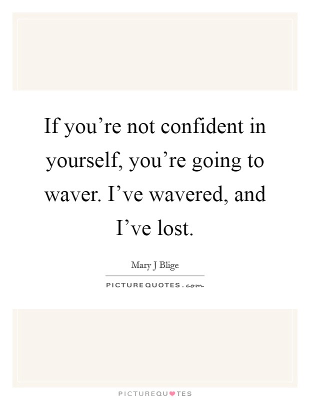 If you're not confident in yourself, you're going to waver. I've wavered, and I've lost Picture Quote #1