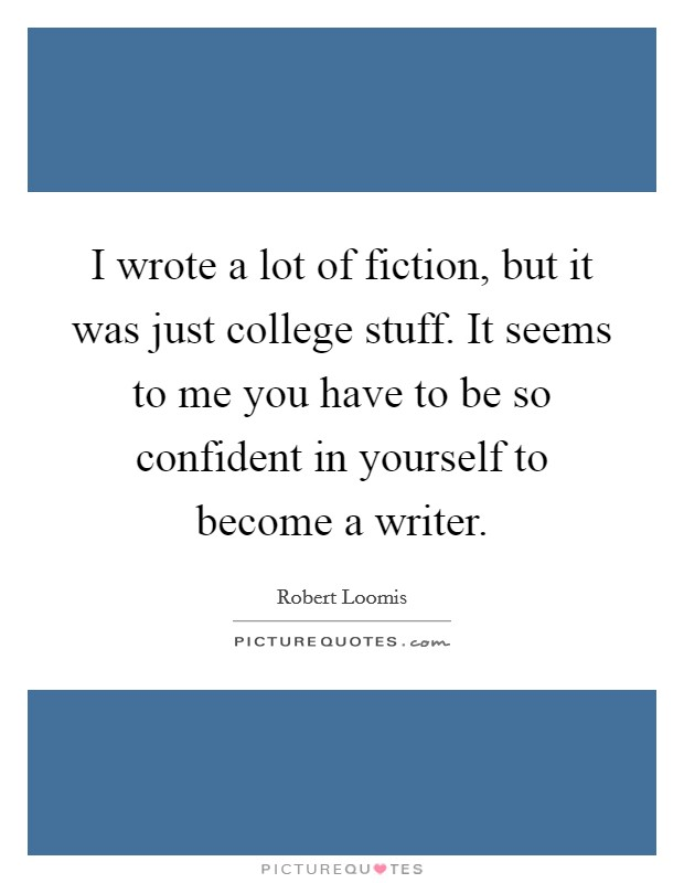 I wrote a lot of fiction, but it was just college stuff. It seems to me you have to be so confident in yourself to become a writer Picture Quote #1
