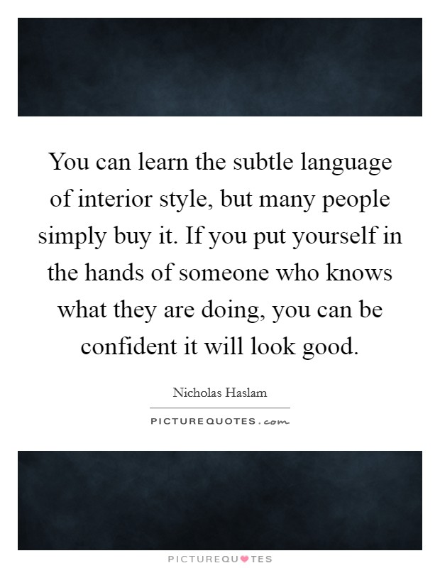 You can learn the subtle language of interior style, but many people simply buy it. If you put yourself in the hands of someone who knows what they are doing, you can be confident it will look good Picture Quote #1
