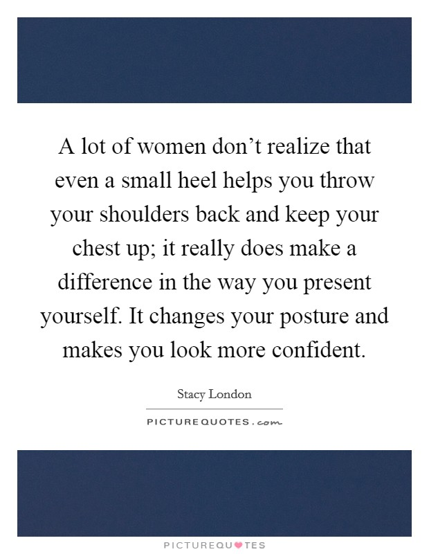 A lot of women don't realize that even a small heel helps you throw your shoulders back and keep your chest up; it really does make a difference in the way you present yourself. It changes your posture and makes you look more confident Picture Quote #1