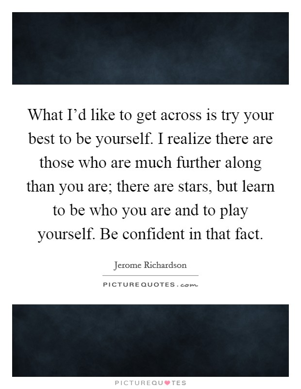 What I'd like to get across is try your best to be yourself. I realize there are those who are much further along than you are; there are stars, but learn to be who you are and to play yourself. Be confident in that fact Picture Quote #1
