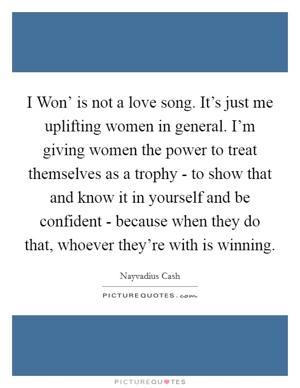 I Won' is not a love song. It's just me uplifting women in general. I'm giving women the power to treat themselves as a trophy - to show that and know it in yourself and be confident - because when they do that, whoever they're with is winning. Picture Quote #1