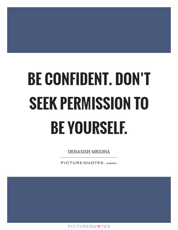 Be confident. Don't seek permission to be yourself Picture Quote #1
