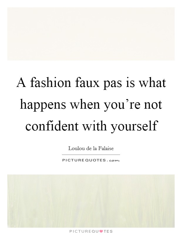 A fashion faux pas is what happens when you're not confident with yourself Picture Quote #1