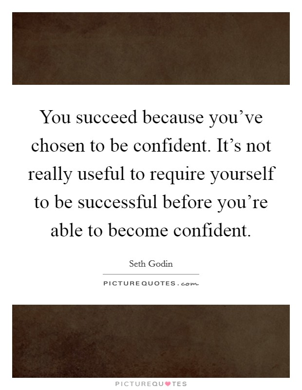 You succeed because you've chosen to be confident. It's not really useful to require yourself to be successful before you're able to become confident Picture Quote #1