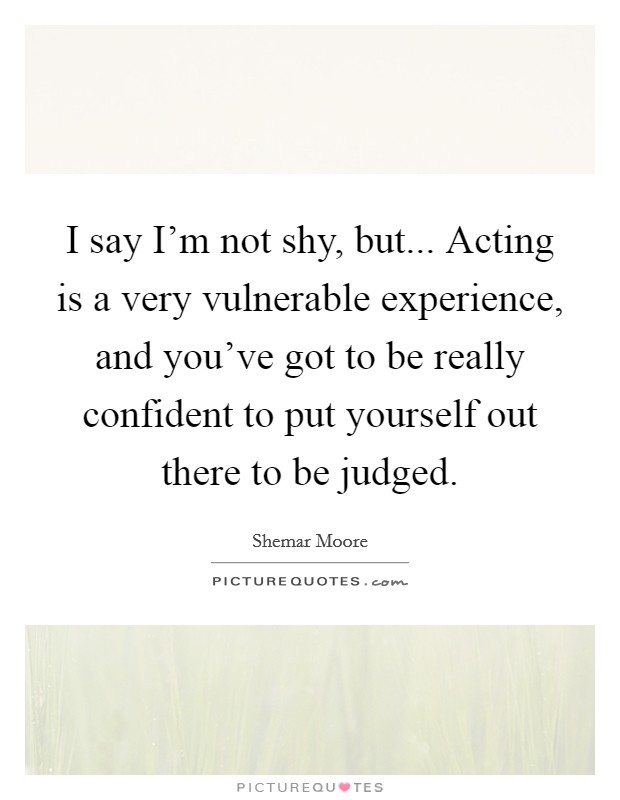 I say I'm not shy, but... Acting is a very vulnerable experience, and you've got to be really confident to put yourself out there to be judged Picture Quote #1