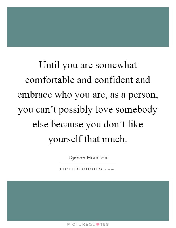 Until you are somewhat comfortable and confident and embrace who you are, as a person, you can't possibly love somebody else because you don't like yourself that much Picture Quote #1