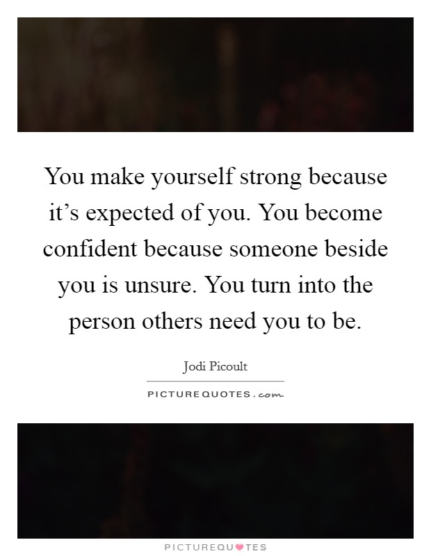 You make yourself strong because it's expected of you. You become confident because someone beside you is unsure. You turn into the person others need you to be Picture Quote #1