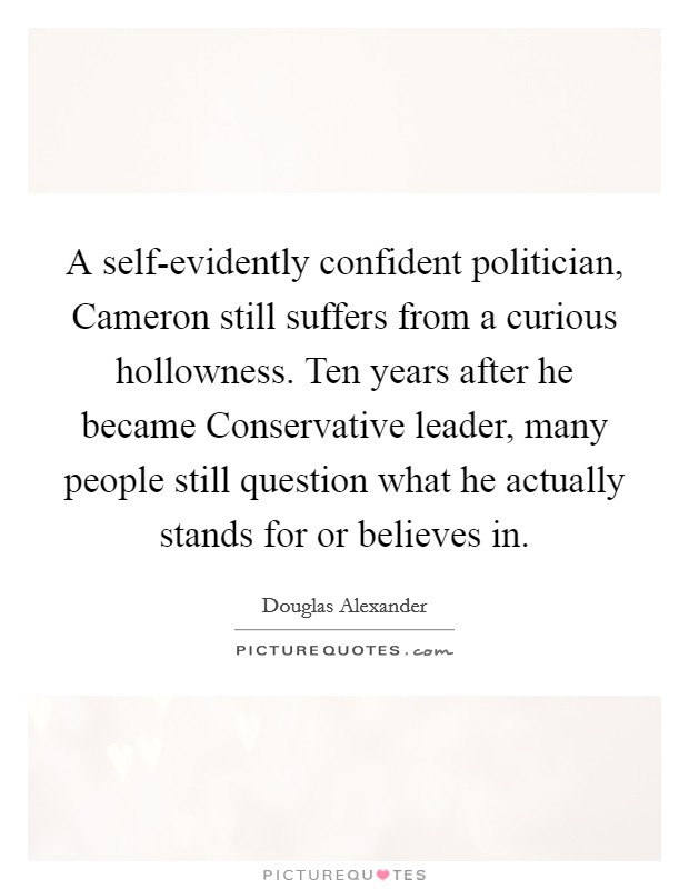 A self-evidently confident politician, Cameron still suffers from a curious hollowness. Ten years after he became Conservative leader, many people still question what he actually stands for or believes in Picture Quote #1
