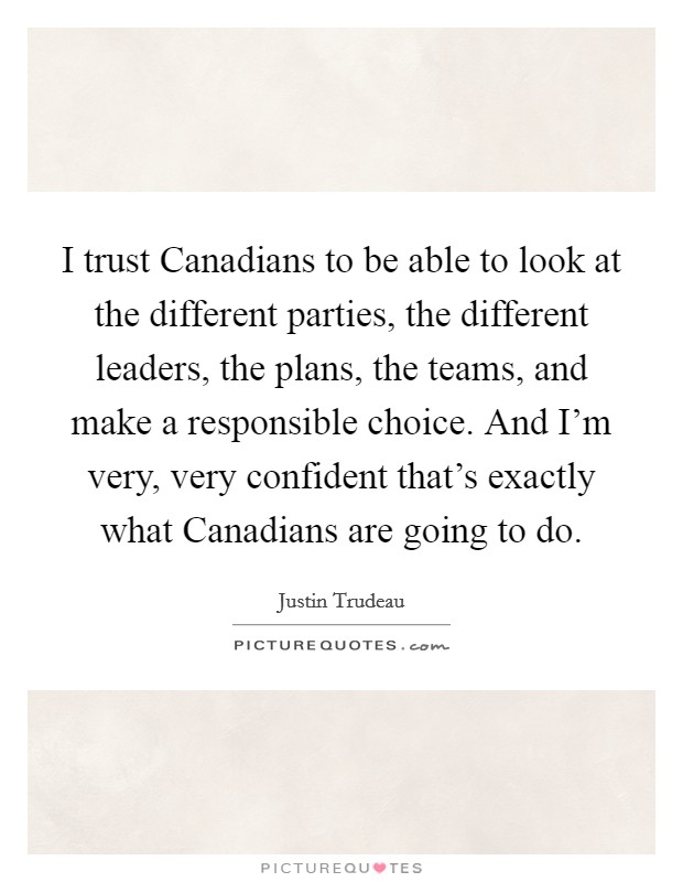 I trust Canadians to be able to look at the different parties, the different leaders, the plans, the teams, and make a responsible choice. And I'm very, very confident that's exactly what Canadians are going to do Picture Quote #1
