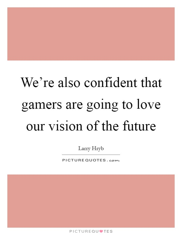 We're also confident that gamers are going to love our vision of the future Picture Quote #1