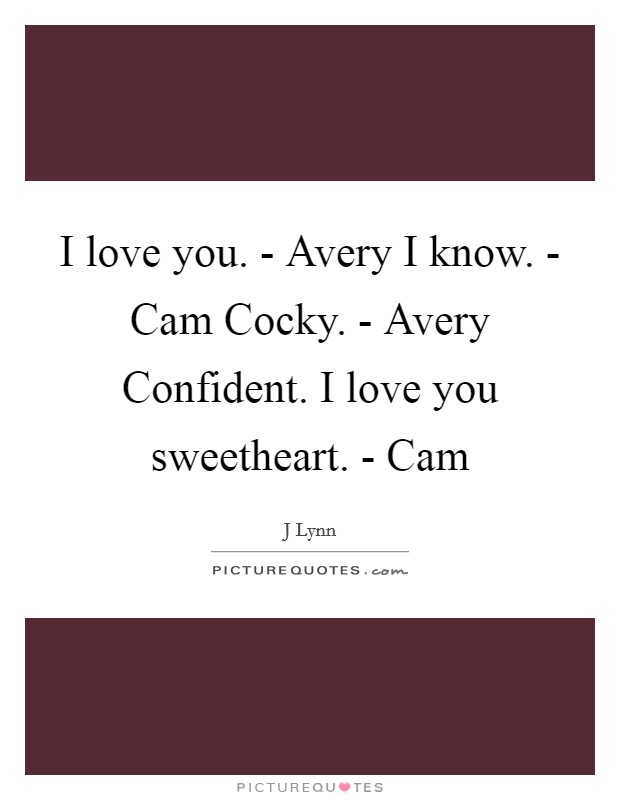 I love you. - Avery I know. - Cam Cocky. - Avery Confident. I love you sweetheart. - Cam Picture Quote #1