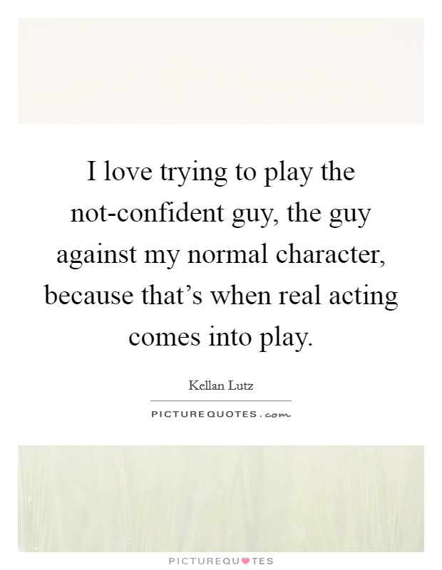 I love trying to play the not-confident guy, the guy against my normal character, because that's when real acting comes into play Picture Quote #1