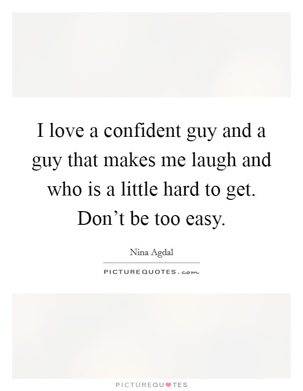 I love a confident guy and a guy that makes me laugh and who is a little hard to get. Don't be too easy Picture Quote #1