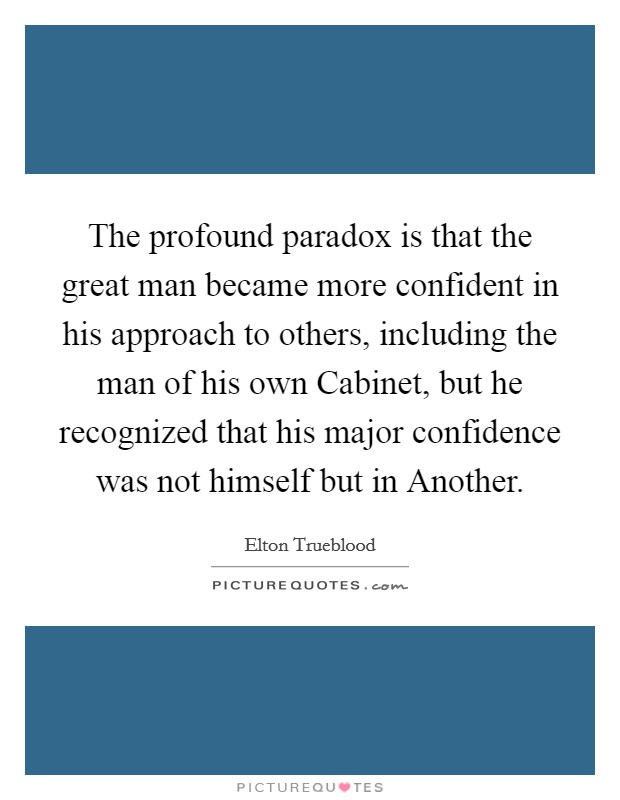 The profound paradox is that the great man became more confident in his approach to others, including the man of his own Cabinet, but he recognized that his major confidence was not himself but in Another Picture Quote #1