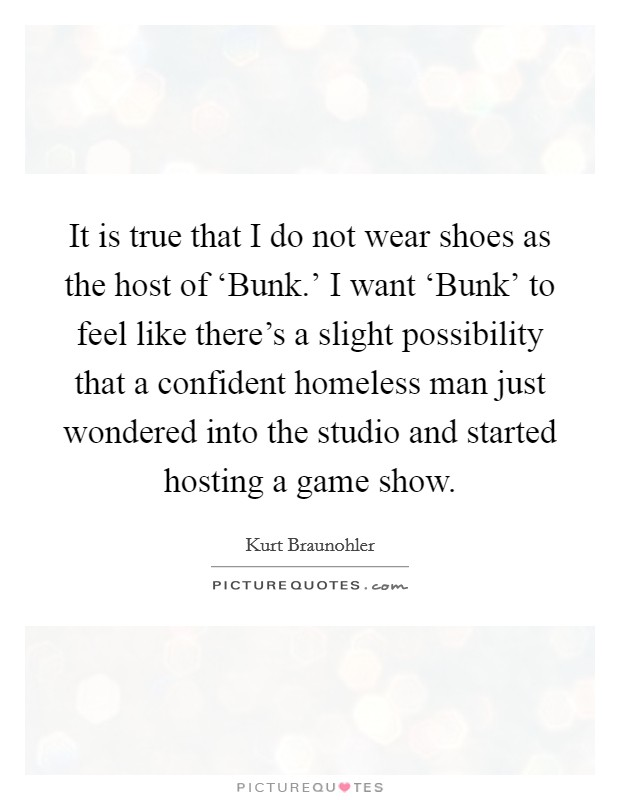 It is true that I do not wear shoes as the host of 'Bunk.' I want 'Bunk' to feel like there's a slight possibility that a confident homeless man just wondered into the studio and started hosting a game show Picture Quote #1