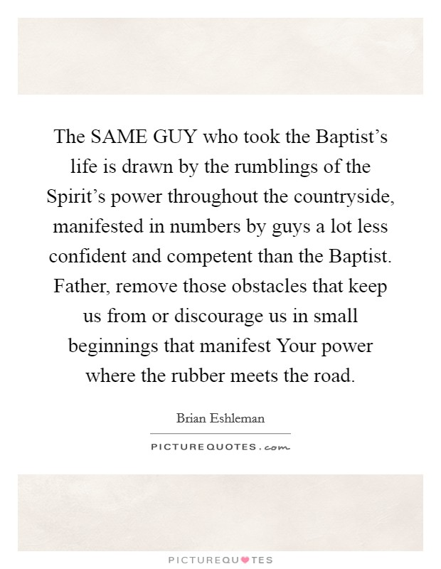 The SAME GUY who took the Baptist's life is drawn by the rumblings of the Spirit's power throughout the countryside, manifested in numbers by guys a lot less confident and competent than the Baptist. Father, remove those obstacles that keep us from or discourage us in small beginnings that manifest Your power where the rubber meets the road Picture Quote #1