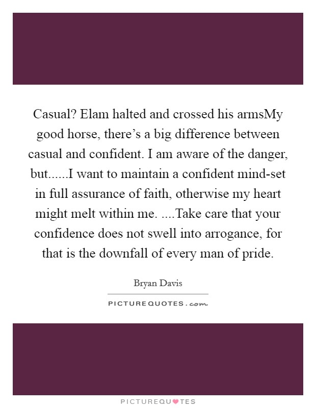 Casual? Elam halted and crossed his armsMy good horse, there's a big difference between casual and confident. I am aware of the danger, but......I want to maintain a confident mind-set in full assurance of faith, otherwise my heart might melt within me. ....Take care that your confidence does not swell into arrogance, for that is the downfall of every man of pride Picture Quote #1