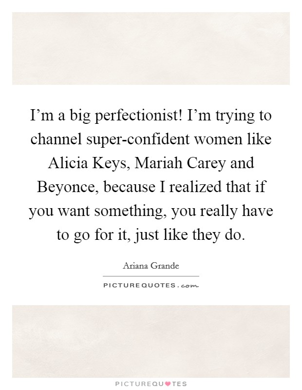 I'm a big perfectionist! I'm trying to channel super-confident women like Alicia Keys, Mariah Carey and Beyonce, because I realized that if you want something, you really have to go for it, just like they do Picture Quote #1